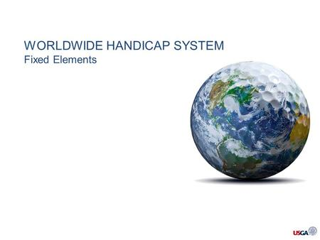WORLDWIDE HANDICAP SYSTEM Fixed Elements. The goal was to build, as far as possible, a more strict single system of fixed elements, before accepting the.