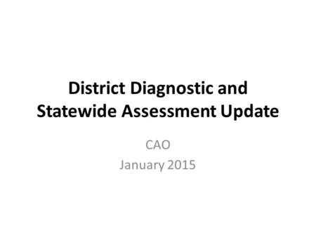 District Diagnostic and Statewide Assessment Update CAO January 2015.