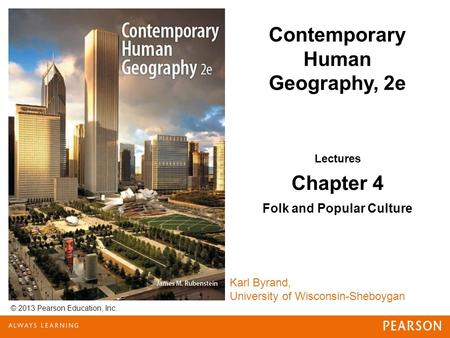 © 2013 Pearson Education, Inc. Karl Byrand, University of Wisconsin-Sheboygan Contemporary Human Geography, 2e Lectures Chapter 4 Folk and Popular Culture.
