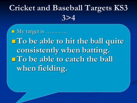 Cricket and Baseball Targets KS3 3>4 My target is ……….. My target is ……….. To be able to hit the ball quite consistently when batting. To be able to hit.