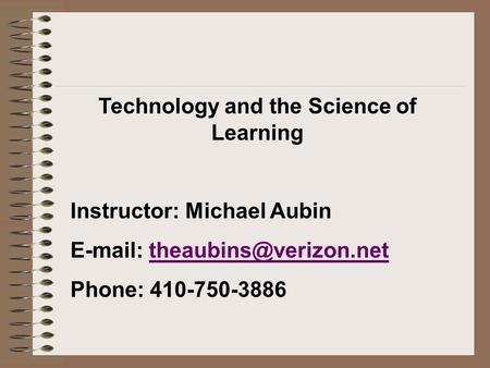 Technology and the Science of Learning Instructor: Michael Aubin   Phone: 410-750-3886.