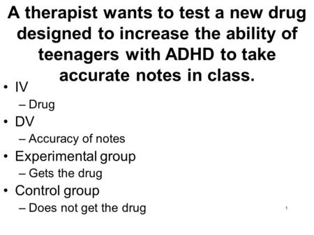 A therapist wants to test a new drug designed to increase the ability of teenagers with ADHD to take accurate notes in class. IV Drug DV Accuracy of notes.