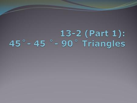 13-2 (Part 1): 45˚- 45 ˚- 90˚ Triangles