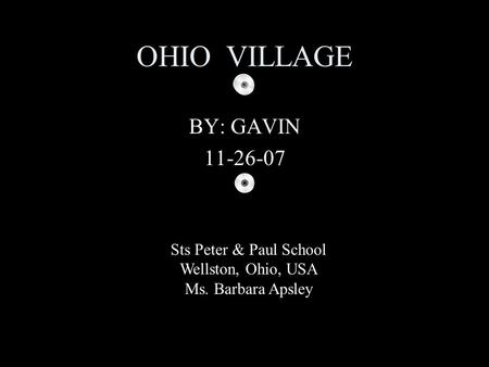 OHIO VILLAGE BY: GAVIN 11-26-07 Sts Peter & Paul School Wellston, Ohio, USA Ms. Barbara Apsley.