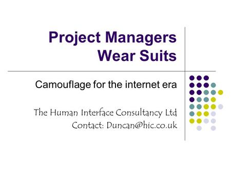 Project Managers Wear Suits Camouflage for the internet era The Human Interface Consultancy Ltd Contact: