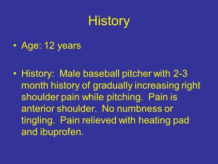 History Age: 12 years History: Male baseball pitcher with 2-3 month history of gradually increasing right shoulder pain while pitching. Pain is anterior.