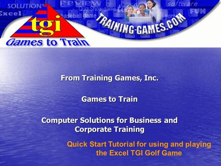 From Training Games, Inc. Games to Train Computer Solutions for Business and Corporate Training Quick Start Tutorial for using and playing the Excel TGI.