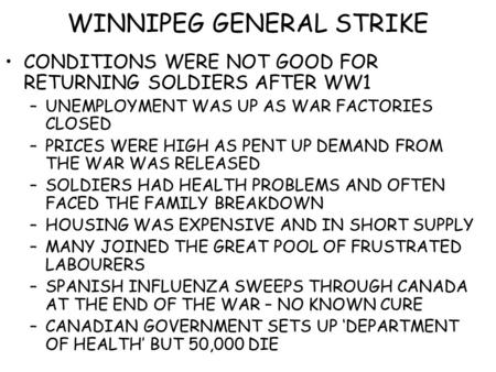 WINNIPEG GENERAL STRIKE CONDITIONS WERE NOT GOOD FOR RETURNING SOLDIERS AFTER WW1 –UNEMPLOYMENT WAS UP AS WAR FACTORIES CLOSED –PRICES WERE HIGH AS PENT.