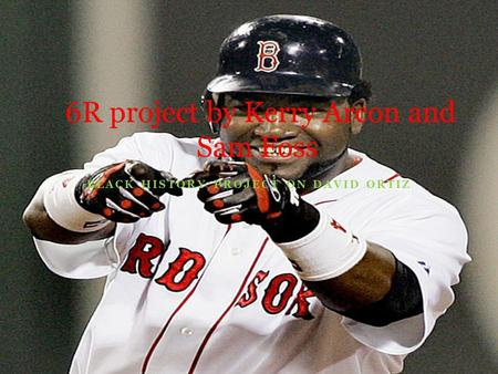 BLACK HISTORY PROJECT ON DAVID ORTIZ 6R project by Kerry Arcon and Sam Foss.