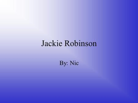 Jackie Robinson By: Nic. . When his father Jerry left the family, his mother Mallie decided to move to California with her children. Jackie spent his.