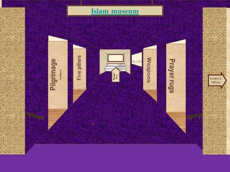 Museum Entrance Pilgrimage To mecca Five pillers Prayer rugs Weapons Islam museum Curator's Offices Room Five WELCOME.