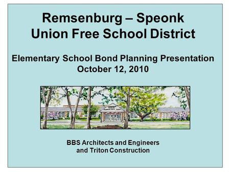 Remsenburg – Speonk Union Free School District Elementary School Bond Planning Presentation October 12, 2010 BBS Architects and Engineers and Triton Construction.