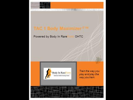 TAC 1 Body Maximizer ® ™ Powered by Body In RareForm OHTC Train the way you play and play the way you train.