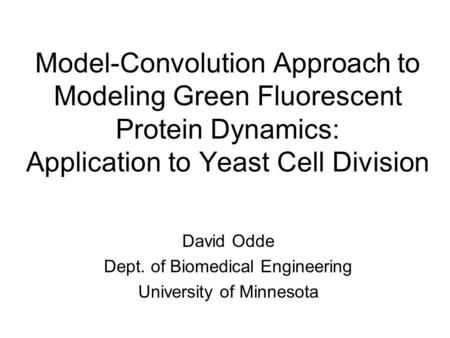 Model-Convolution Approach to Modeling Green Fluorescent Protein Dynamics: Application to Yeast Cell Division David Odde Dept. of Biomedical Engineering.