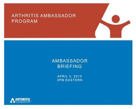ARTHRITIS AMBASSADOR PROGRAM AMBASSADOR BRIEFING APRIL 3, 2013 3PM EASTERN 1.