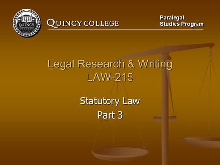 Q UINCY COLLEGE Paralegal Studies Program Paralegal Studies Program Legal Research & Writing LAW-215 Statutory Law Part 3.