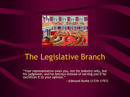 "The Legislative Branch ""Your representative owes you, not his industry only, but his judgment; and he betrays instead of serving you if he sacrifices it."