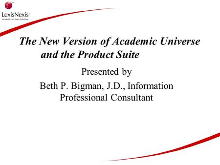 The New Version of Academic Universe and the Product Suite Presented by Beth P. Bigman, J.D., Information Professional Consultant.