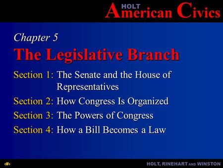 A merican C ivicsHOLT HOLT, RINEHART AND WINSTON1 Chapter 5 The Legislative Branch Section 1:The Senate and the House of Representatives Section 2:How.