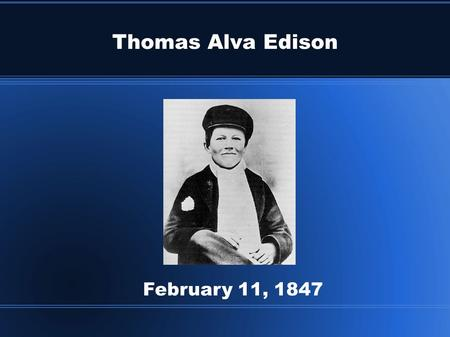 Thomas Alva Edison February 11, 1847. Thomas Alva Edison Edison sold newspapers and candy when he was twelve years old. He rode a train from town to town.