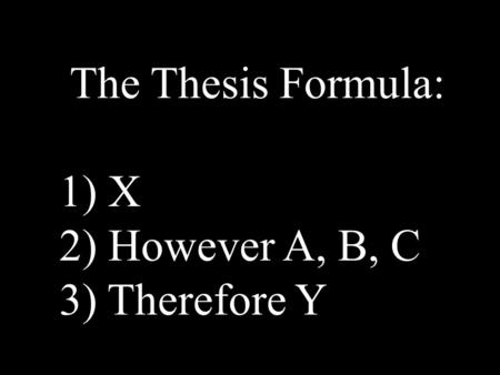 The Thesis Formula: 1) X 2) However A, B, C 3) Therefore Y.