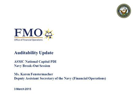 Auditability Update ASMC National Capital PDI Navy Break-Out Session Ms. Karen Fenstermacher Deputy Assistant Secretary of the Navy (Financial Operations)