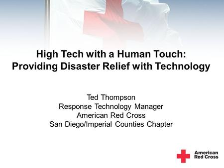 High Tech with a Human Touch: Providing Disaster Relief with Technology Ted Thompson Response Technology Manager American Red Cross San Diego/Imperial.