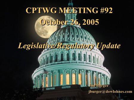 1 CPTWG MEETING #92 October 26, 2005 Legislative/Regulatory Update CPTWG MEETING #92 October 26, 2005 Legislative/Regulatory Update Jim Burger