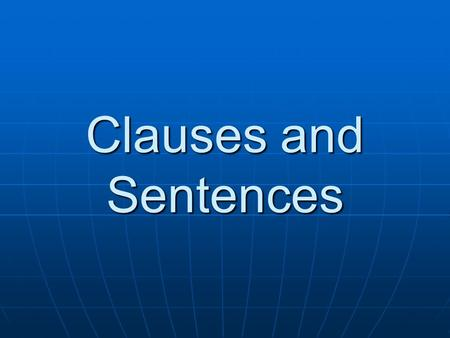 Clauses and Sentences Clauses: Building Blocks for Sentences A clause is a group of related words containing a subject and a verb. It is different from.