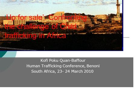 Kofi Poku Quan-Baffour Human Trafficking Conference, Benoni South Africa, 23- 24 March 2010 ' Up for sale': Confronting the challenge of Child trafficking.