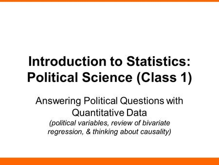 Introduction to Statistics: Political Science (Class 1) Answering Political Questions with Quantitative Data (political variables, review of bivariate.