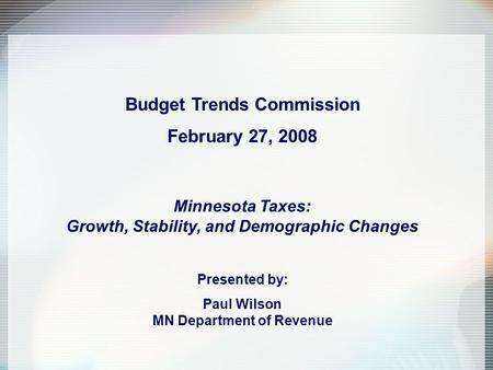 Budget Trends Commission February 27, 2008 Minnesota Taxes: Growth, Stability, and Demographic Changes Presented by: Paul Wilson MN Department of Revenue.