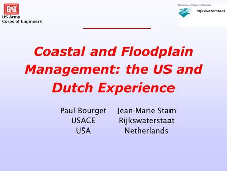 US Army Corps of Engineers Paul Bourget USACE USA Coastal and Floodplain Management: the US and Dutch Experience Jean-Marie Stam Rijkswaterstaat Netherlands.