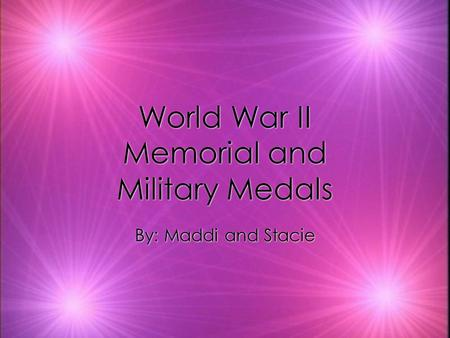 World War II Memorial and Military Medals World War II Memorial and Military Medals By: Maddi and Stacie By: Maddi and Stacie.