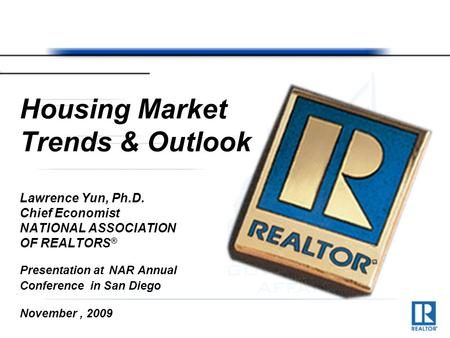 Housing Market Trends & Outlook Lawrence Yun, Ph.D. Chief Economist NATIONAL ASSOCIATION OF REALTORS ® Presentation at NAR Annual Conference in San Diego.