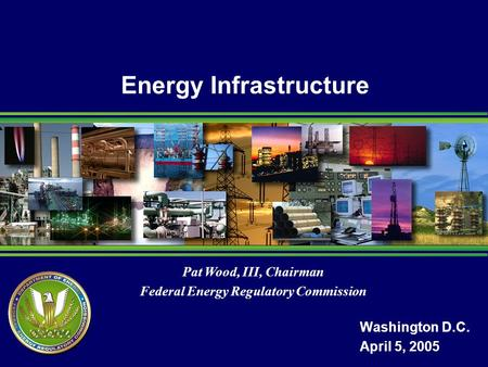 Pat Wood, III, Chairman Federal Energy Regulatory Commission Energy Infrastructure Washington D.C. April 5, 2005.