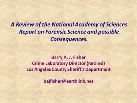 A Review of the National Academy of Sciences Report on Forensic Science and possible Consequences. Barry A. J. Fisher Crime Laboratory Director (Retired)