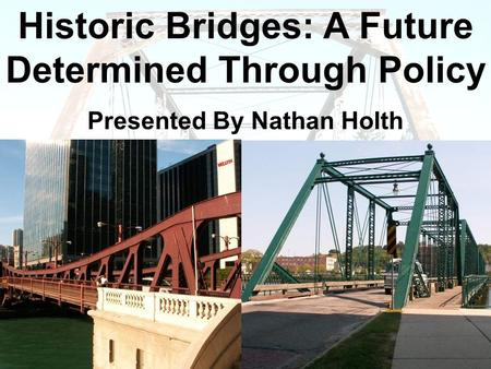 Historic Bridges: A Future Determined Through Policy Presented By Nathan Holth.