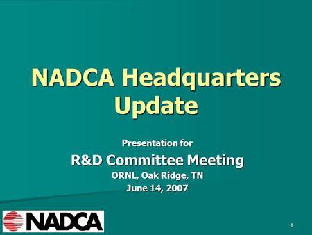 1 NADCA Headquarters Update Presentation for R&D Committee Meeting ORNL, Oak Ridge, TN June 14, 2007.