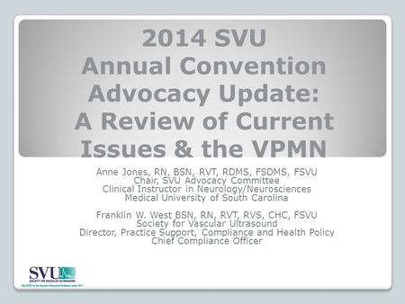 2014 SVU Annual Convention Advocacy Update: A Review of Current Issues & the VPMN Anne Jones, RN, BSN, RVT, RDMS, FSDMS, FSVU Chair, SVU Advocacy Committee.
