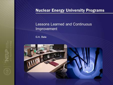 Nuclear Energy University Programs Lessons Learned and Continuous Improvement G.A. Bala.
