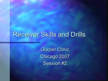 Receiver Skills and Drills Glazier Clinic Chicago 2007 Session #2.