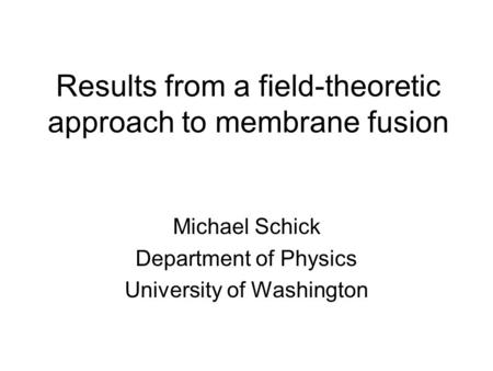 Results from a field-theoretic approach to membrane fusion Michael Schick Department of Physics University of Washington.