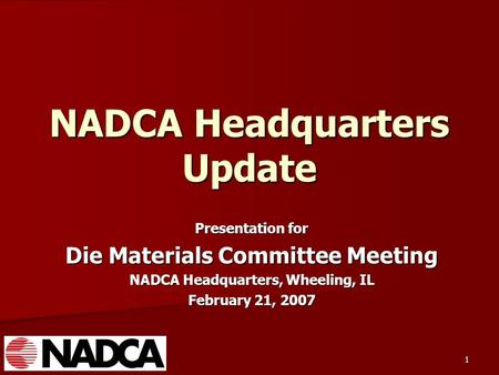 1 NADCA Headquarters Update Presentation for Die Materials Committee Meeting NADCA Headquarters, Wheeling, IL February 21, 2007.