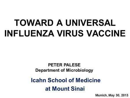 TOWARD A UNIVERSAL INFLUENZA VIRUS VACCINE Icahn School of Medicine at Mount Sinai PETER PALESE Department of Microbiology Munich, May 30, 2013.
