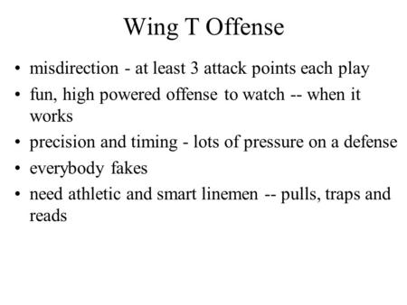 Wing T Offense misdirection - at least 3 attack points each play fun, high powered offense to watch -- when it works precision and timing - lots of pressure.