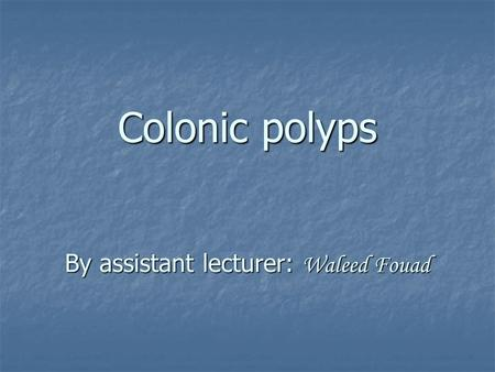 Colonic polyps By assistant lecturer: Waleed Fouad