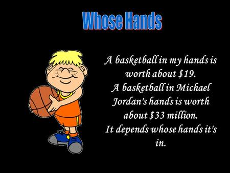 A basketball in my hands is worth about $19. A basketball in Michael Jordan's hands is worth about $33 million. It depends whose hands it's in.