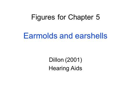 Figures for Chapter 5 Earmolds and earshells Dillon (2001) Hearing Aids.