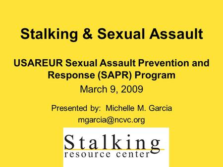 Stalking & Sexual Assault USAREUR Sexual Assault Prevention and Response (SAPR) Program March 9, 2009 Presented by: Michelle M. Garcia